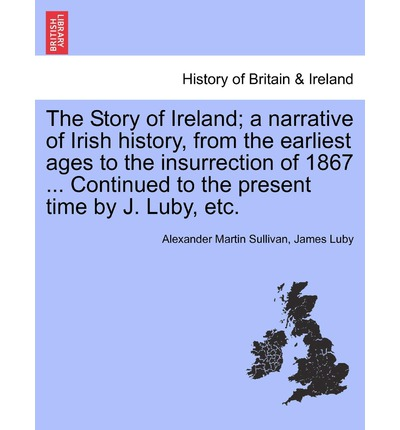 The Story of Ireland; A Narrative of Irish History, from the Earliest Ages to the Insurrection of 1867 ... Continued to the Present Time by J. Luby, Etc.