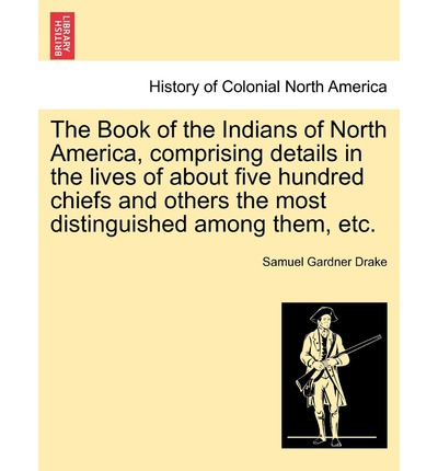 The Book of the Indians of North America, Comprising Details in the Lives of about Five Hundred ...