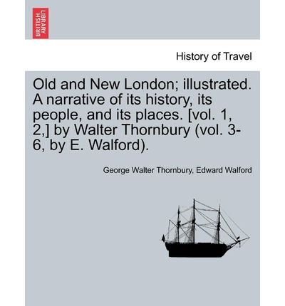 Old and New London; Illustrated. a Narrative of Its History, Its People, and Its Places. [Vol. 1, 2, ] by Walter Thornbury (Vol. 3-6, by E. Walford). Vol. IV.