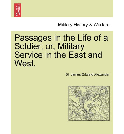 Passages in the Life of a Soldier; Or, Military Service in the East and West. Vol. I