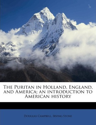 The Puritan in Holland, England, and America; An Introduction to American History