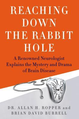 Reaching Down the Rabbit Hole : A Renowned Neurologist Explains the Mystery and Drama of Brain Disease