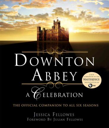 Downton Abbey: A Celebration : The Official Companion to All Six Seasons