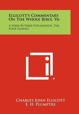 Ellicott's Commentary on the Whole Bible, V6 : A Verse by Verse Explanation, the Four Gospels