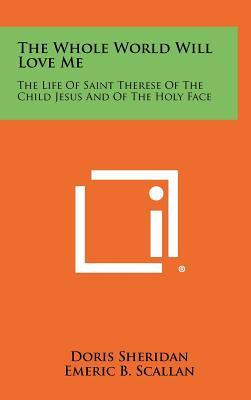 The Whole World Will Love Me : The Life of Saint Therese of the Child Jesus and of the Holy Face