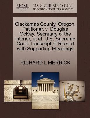 Clackamas County, Oregon, Petitioner, V. Douglas McKay, Secretary of the Interior, et al. U.S. Supreme Court Transcript of Record with Supporting Pleadings