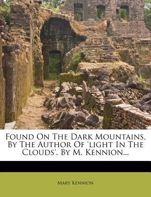 Found on the Dark Mountains, by the Author of 'Light in the Clouds'. by M. Kennion...