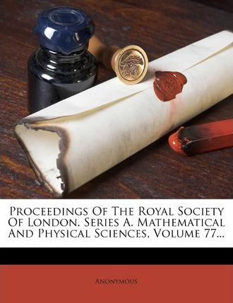 Proceedings of the Royal Society of London. Series A. Mathematical and Physical Sciences, Volume 77...