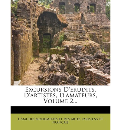 Excursions D'Erudits, D'Artistes, D'Amateurs, Volume 2...