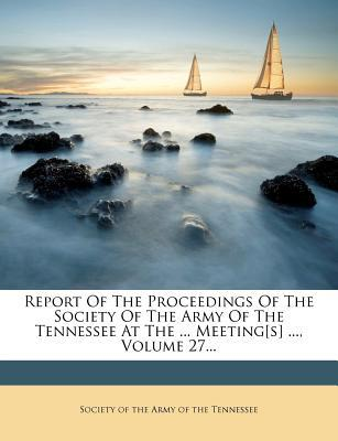 Report of the Proceedings of the Society of the Army of the Tennessee at the ... Meeting[s] ..., Volume 27...