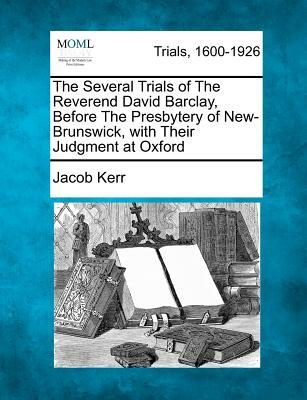 Epub kostenlos herunterladen ebooks The Several Trials of the Reverend David Barclay, Before the Presbytery of New-Brunswick, with Their Judgment at Oxford by Jacob Kerr PDF DJVU
