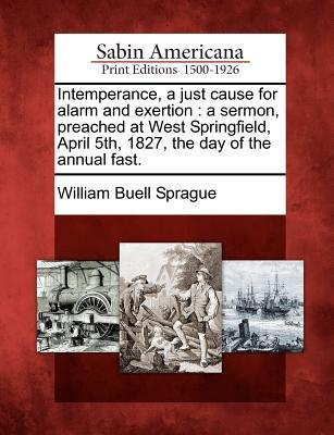 Intemperance, a Just Cause for Alarm and Exertion : A Sermon, Preached at West Springfield, April 5th, 1827, the Day of the Annual Fast.