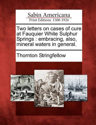 Two Letters on Cases of Cure at Fauquier White Sulphur Springs : Embracing, Also, Mineral Waters in General.