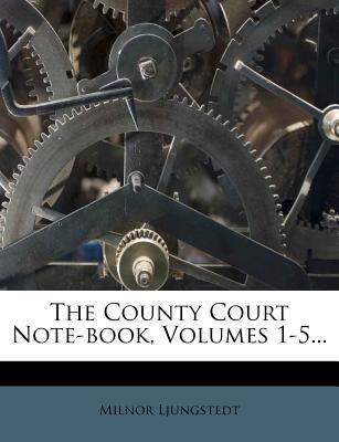 The County Court Note-Book, Volumes 1-5...
