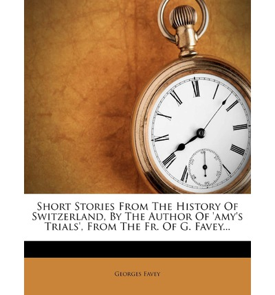 Short Stories from the History of Switzerland, by the Author of 'Amy's Trials', from the Fr. of G. Favey...