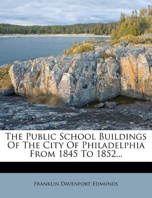 The Public School Buildings of the City of Philadelphia from 1845 to 1852...