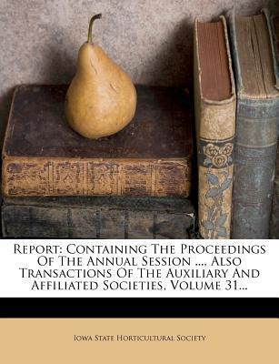 Report : Containing the Proceedings of the Annual Session ..., Also Transactions of the Auxiliary and Affiliated Societies, Volume 31...