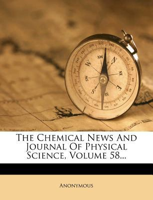The Chemical News and Journal of Physical Science, Volume 58...