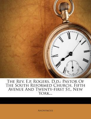 The REV. E.P. Rogers, D.D. : Pastor of the South Reformed Church, Fifth Avenue and Twenty-First St., New York...
