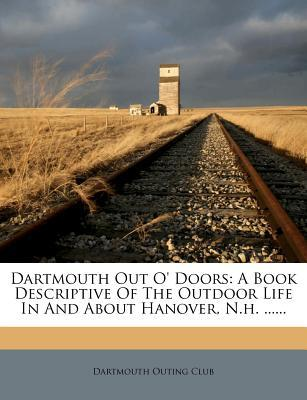 Dartmouth Out O' Doors : A Book Descriptive of the Outdoor Life in and about Hanover, N.H. ......