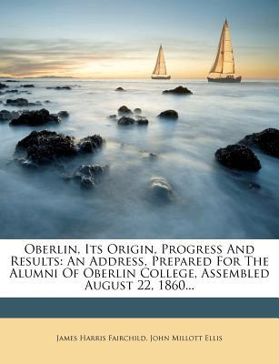 Oberlin, Its Origin, Progress and Results : An Address, Prepared for the Alumni of Oberlin College, Assembled August 22, 1860...