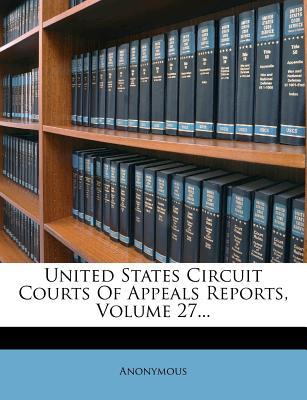 United States Circuit Courts of Appeals Reports, Volume 27...