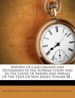 Reports of Cases Argued and Determined in the Supreme Court and in the Court of Errors and Appeals of the State of New Jersey, Volume 88...