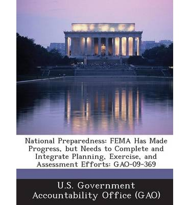 National Preparedness : Fema Has Made Progress, But Needs to Complete and Integrate Planning, Exercise, and Assessment Efforts: Gao-09-369