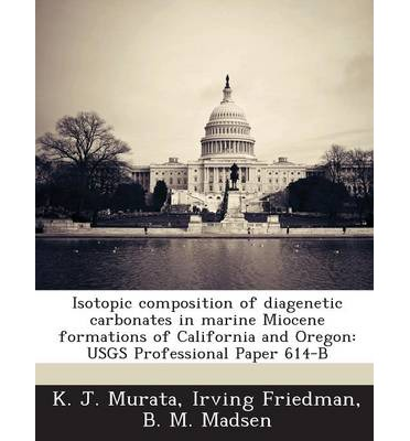 Isotopic Composition of Diagenetic Carbonates in Marine Miocene Formations of California and Oregon : Usgs Professional Paper 614-B