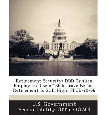 Retirement Security : Dod Civilian Employees' Use of Sick Leave Before Retirement Is Still High: Fpcd-79-66