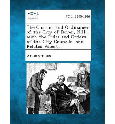 The Charter and Ordinances of the City of Dover, N.H., with the Rules and Orders of the City Councils, and Related Papers.
