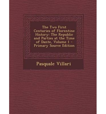 The Two First Centuries of Florentine History : The Republic and Parties at the Time of Dante, Volume 1