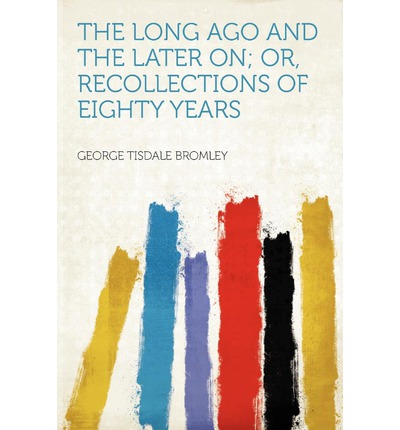The Long Ago and the Later On; Or, Recollections of Eighty Years