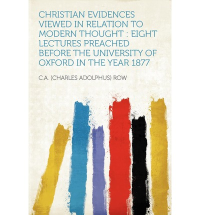 Christian Evidences Viewed in Relation to Modern Thought : Eight Lectures Preached Before the University of Oxford in the Year 1877