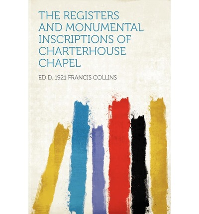 The Registers and Monumental Inscriptions of Charterhouse Chapel
