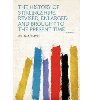 The History of Stirlingshire; Revised, Enlarged and Brought to the Present Time Volume 2