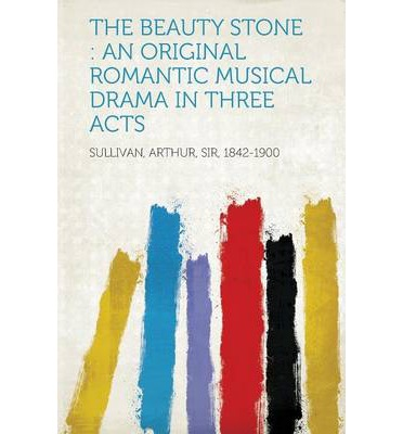 The Beauty Stone : An Original Romantic Musical Drama in Three Acts