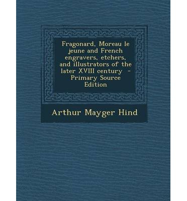 Fragonard, Moreau Le Jeune and French Engravers, Etchers, and Illustrators of the Later XVIII Century - Primary Source Edition