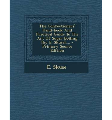 The Confectioners' Hand-Book and Practical Guide to the Art of Sugar Boiling [By E. Skuse].... - Primary Source Edition