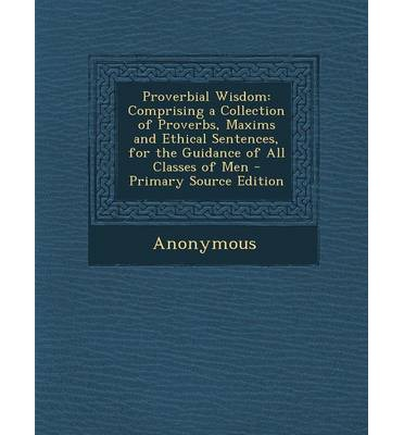 Proverbial Wisdom : Comprising a Collection of Proverbs, Maxims and Ethical Sentences, for the Guidance of All Classes of Men - Primary So