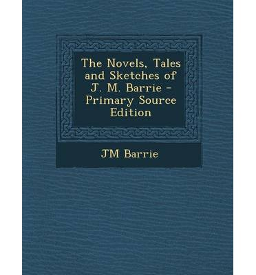 The Novels, Tales and Sketches of J. M. Barrie - Primary Source Edition