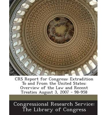 Crs Report for Congress : Extradition to and from the United States: Overview of the Law and Recent Treaties August 3, 2007 - 98-958