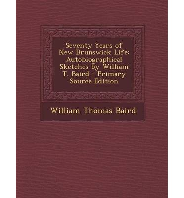 Seventy Years of New Brunswick Life : Autobiographical Sketches by William T. Baird - Primary Source Edition