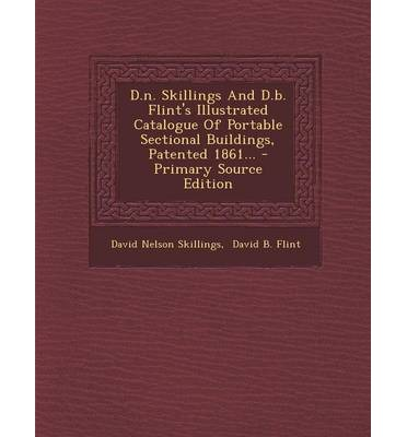 D.N. Skillings and D.B. Flint's Illustrated Catalogue of Portable Sectional Buildings, Patented 1861... - Primary Source Edition