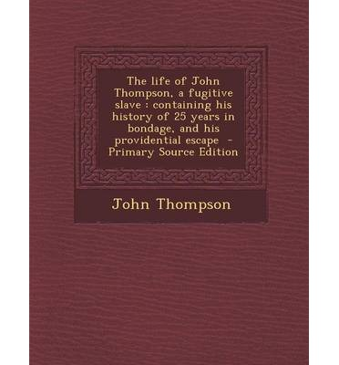 The Life of John Thompson, a Fugitive Slave : Containing His History of 25 Years in Bondage, and His Providential Escape - Primary Source Edition