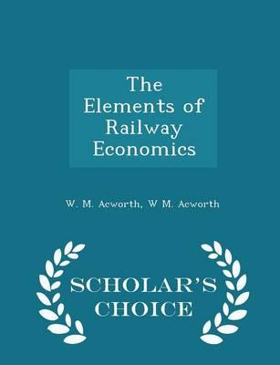 The Elements of Railway Economics - Scholar's Choice Edition