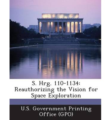 S. Hrg. 110-1134 : Reauthorizing the Vision for Space Exploration