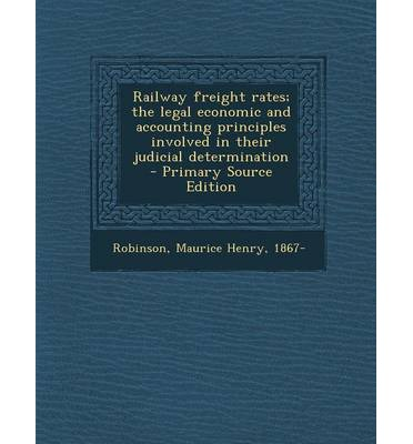 Railway Freight Rates; The Legal Economic and Accounting Principles Involved in Their Judicial Determination - Primary Source Edition