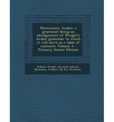 Elementary Arabic : A Grammar; Being an Abridgement of Wright's Arabic Grammar to Which It Will Serve as a Table of Contents; Volume 3 - P