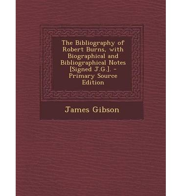 The Bibliography of Robert Burns, with Biographical and Bibliographical Notes [Signed J.G.]. - Primary Source Edition